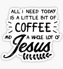 All I Need Today Is a Little Bit of Coffee and a Whole Lot of Jesus Sticker