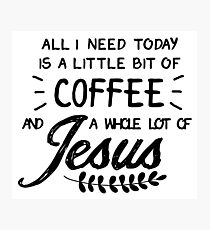 All I Need Today Is a Little Bit of Coffee and a Whole Lot of Jesus Photographic Print