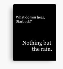 """""""Nothing but the rain."""" - Starbuck Canvas Print"""