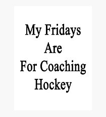 My Fridays Are For Coaching Hockey Photographic Print