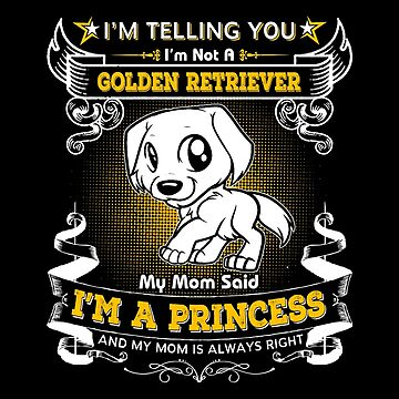 I'm Telling You I'm Not A Golden Retriever My Mom Said I'm A Princess by carrollhentz