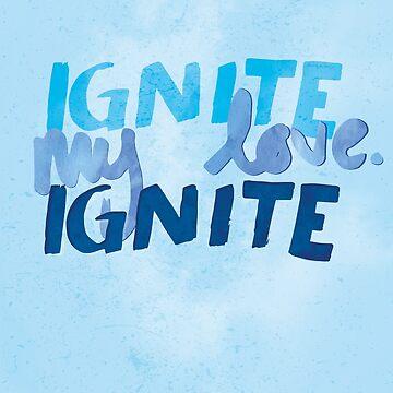 Ignite, my love. Ignite by whoviandrea