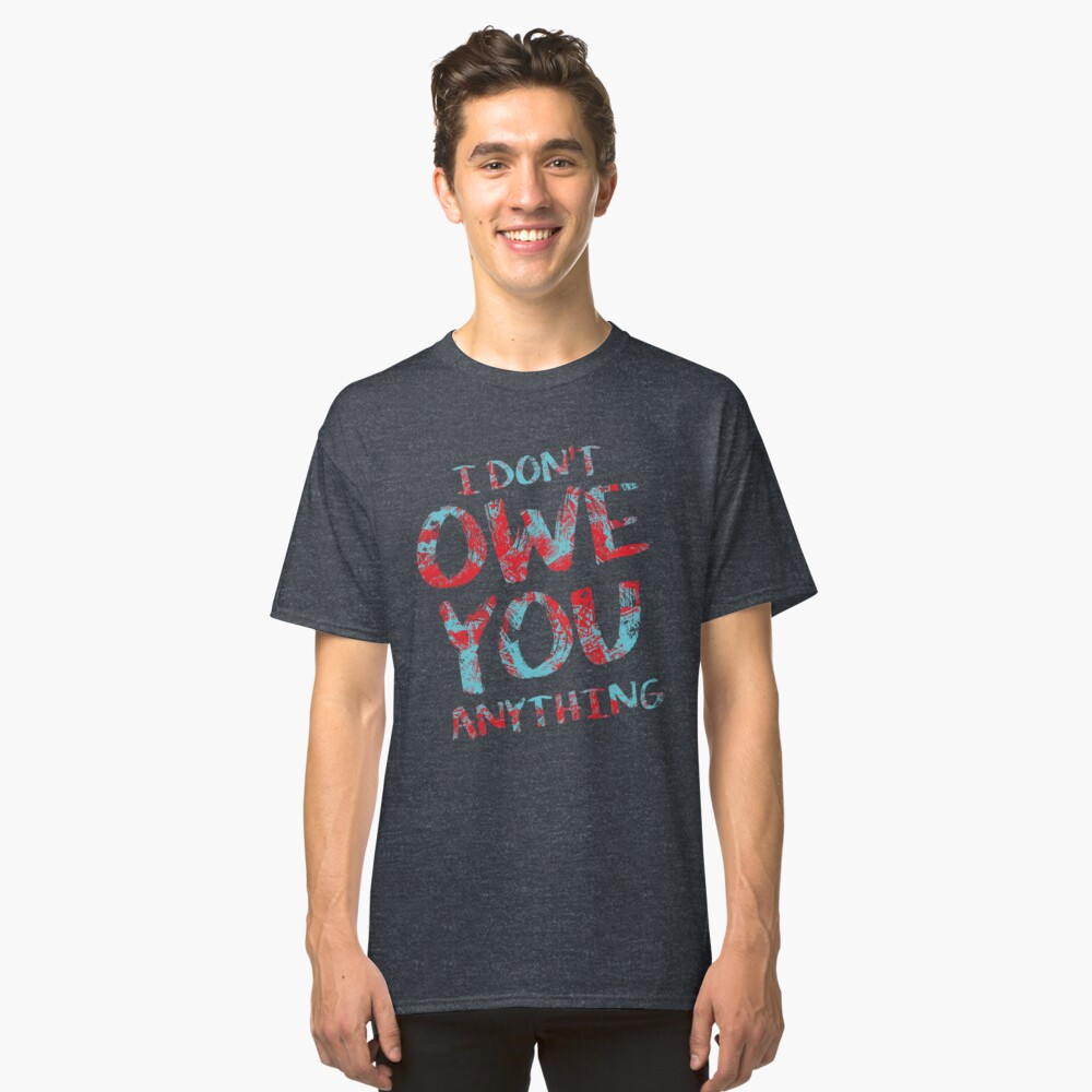 i dont owe you  Classic T-Shirt Front