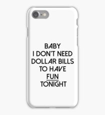 Baby I don't need dollar bills to have fun tonight  iPhone Case/Skin