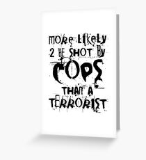 More likely to be shot by cops than a terrorist Greeting Card