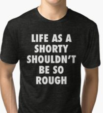 Life As A Shorty Shouldn't Be So Rough Tri-blend T-Shirt