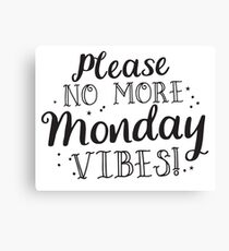 Please no more MONDAY Vibes  Canvas Print