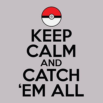 Keep Calm and Catch Em' All by chrissyonahype