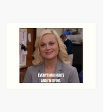 Leslie Knope--Everything Hurts and I'm Dying Art Print