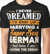i never dreamed i'd end up marrying a supper sexy german Graphic T-Shirt