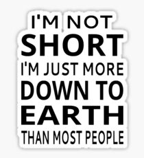 I'm Not Short I'm Just More Down To Earth Than Most People Sticker