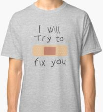 I Will Try To Fix You Classic T-Shirt