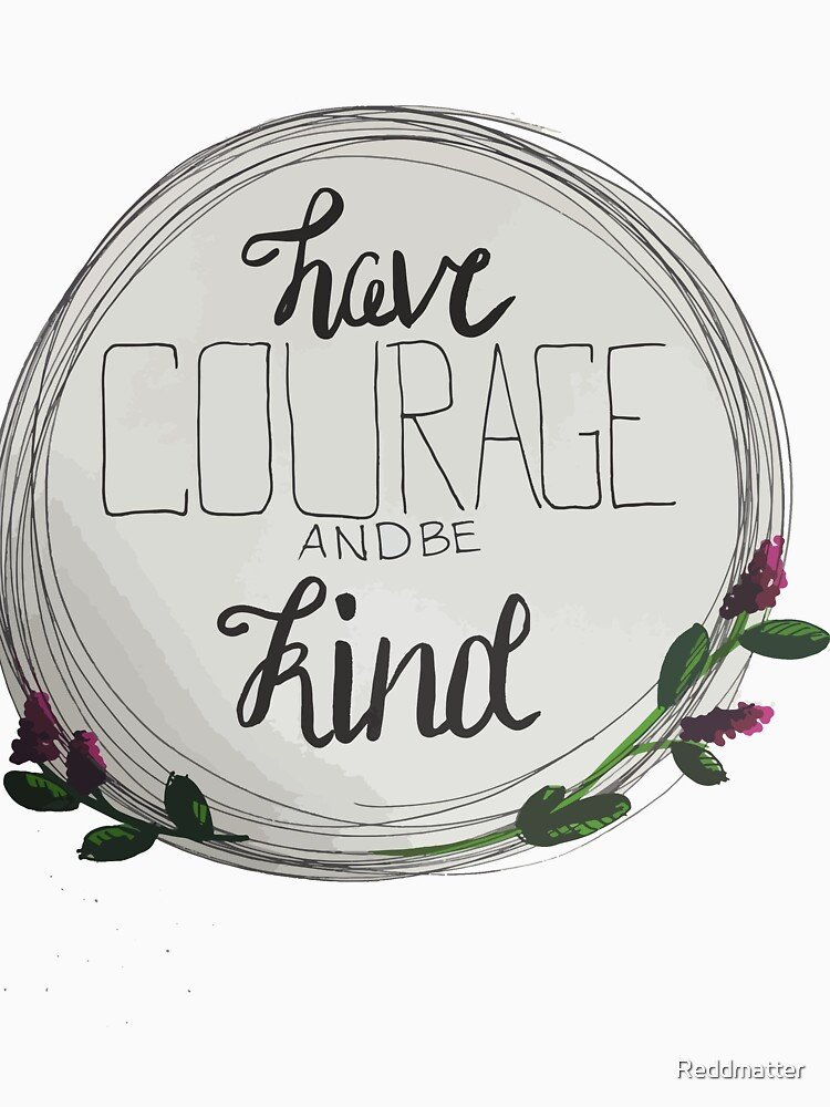 Have Courage and Be Kind by Reddmatter