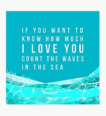 If you want to know how much I LOVE YOU count the waves in the sea Photographic Print