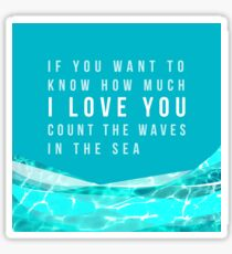 If you want to know how much I LOVE YOU count the waves in the sea Sticker