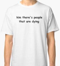 kim there's people that are dying Classic T-Shirt
