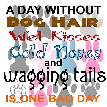 DAY WITHOUT DOG HAIR, WET KISSES, COLD NOSES, WAGGING TAILS - BAD by CalliopeSt