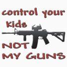 CONTROL YOUR KIDS NOT MY GUNS by Tony  Bazidlo