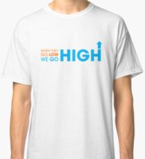 When they go low - We GO HIGH Classic T-Shirt