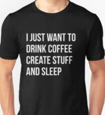 I Just want to drink coffee, create stuff and sleep - version 2 - white T-Shirt