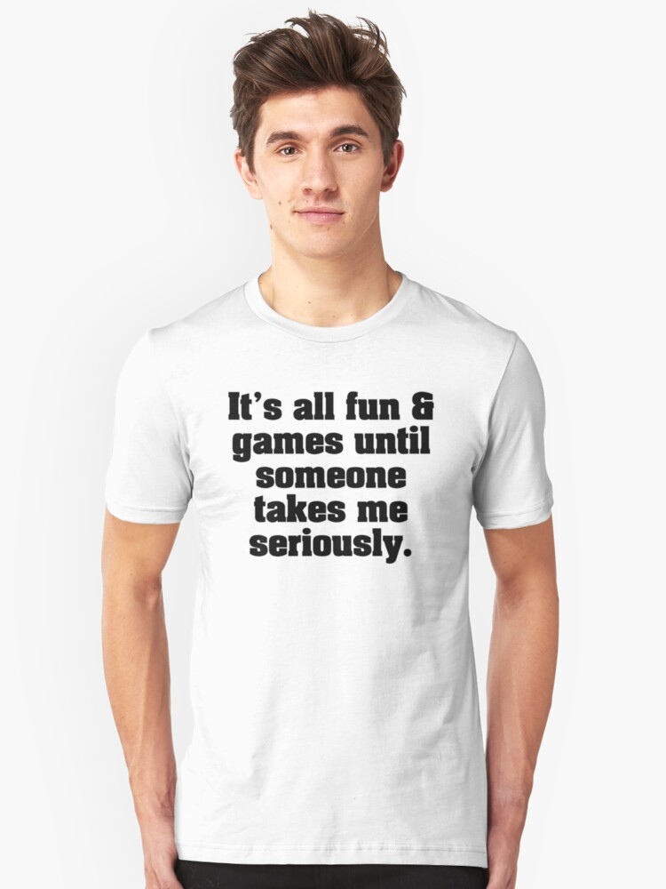 It's all fun and games until someone takes me seriously. (v1b) Unisex T-Shirt Front