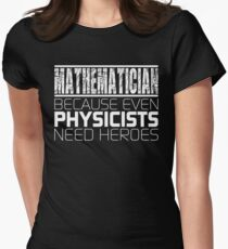 Mathematician - Because Even Physicists Need Heroes Womens Fitted T-Shirt