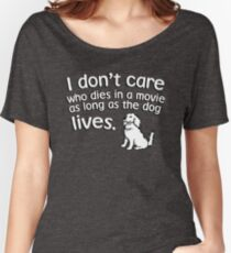 I don't care who dies in a move as long as the dog lives Women's Relaxed Fit T-Shirt