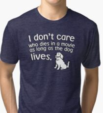 I don't care who dies in a move as long as the dog lives Tri-blend T-Shirt