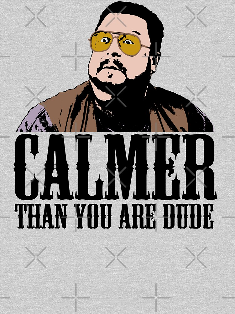 The Big Lebowski Calmer Than You Are Dude Walter Sobchak T shirt by theshirtnerd