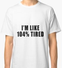 I'm Like 104% Tired Classic T-Shirt