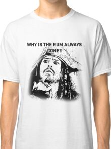 Why is the rum always gone? Classic T-Shirt