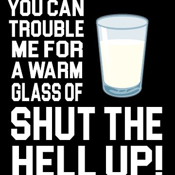 Happy Gilmore Quote - You Can Trouble Me For A Warm Glass Of Shut The Hell Up by movie-shirts