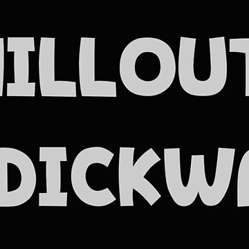 Chillout Dickwad by MimiDezines