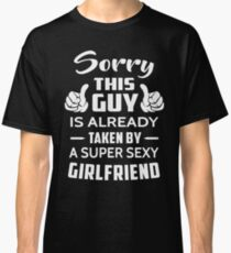 Sorry This guy Is Taken By A Super Sexy Girlfriend Classic T-Shirt