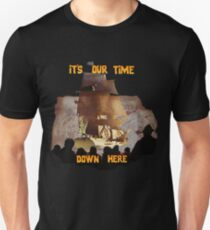 ITS OUR TIME DOWN HERE! Unisex T-Shirt