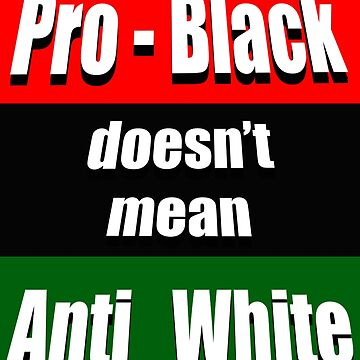 Pro Black Doesn't Mean Anti White by tenchimuyo4ever