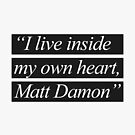 """I Live Inside My Own Heart, Matt Damon"" by Styl0"