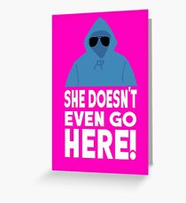 Mean Girls Quote - She Doesn't Even Go Here! Greeting Card