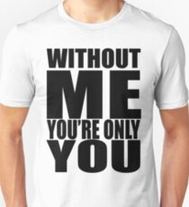 Without me you're only you T-Shirt