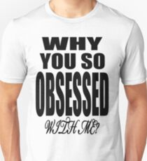 Why You so Obsessed with Me Unisex T-Shirt