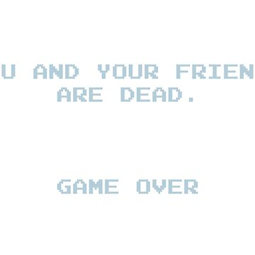 YOU AND YOUR FRIENDS ARE DEAD by nofunatall