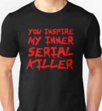 You inspire my inner serial killer Unisex T-Shirt