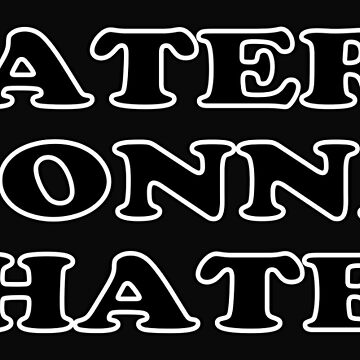 Haters Gonna Hate by traptgas