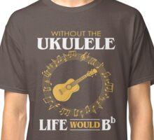 Ukulele T-Shirt - Without the Ukulele Life Would B Flat Classic T-Shirt