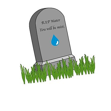 R.I.P. Water. You will be mist. by auroraflorealis