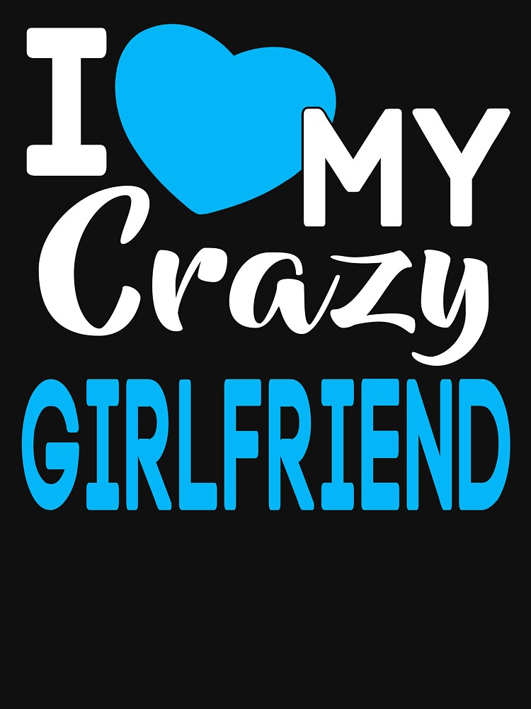 I Love My Crazy Girlfriend T Shirt Unisex T Shirt By Johnnydany