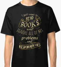 I just want to read BOOKS and ignore all of my problems and responsibilities Classic T-Shirt