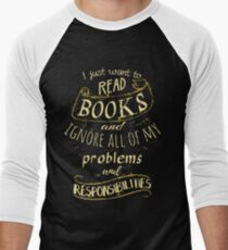 I just want to read BOOKS and ignore all of my problems and responsibilities Men's Baseball ¾ T-Shirt