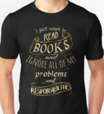 I just want to read BOOKS and ignore all of my problems and responsibilities Unisex T-Shirt