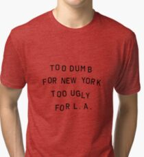 too dumb for new york too ugly for LA Tri-blend T-Shirt